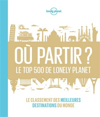 Oû Partir ? les 500 Meilleures Destinations de Lonely Planet
